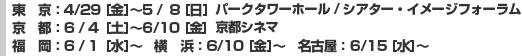東京:4/29 [金]〜5/8 [日]パークタワーホール/シアター・イメージフォーラム、京都: 6/4 [土]〜6/10 [金]  京都シネマ、福岡: 6/1 [水]〜 横浜: 6/10 [金]〜 名古屋: 6/15 [水]〜
